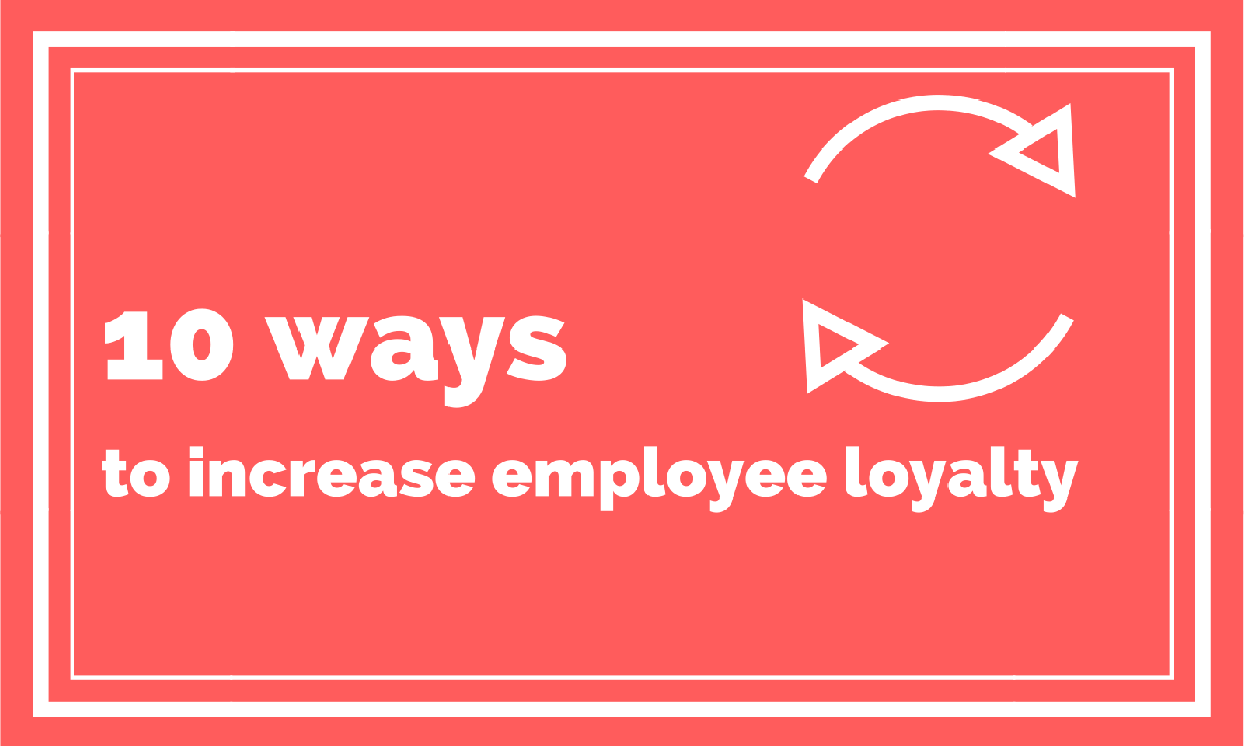 10 Ways to Increase Employee Loyalty
