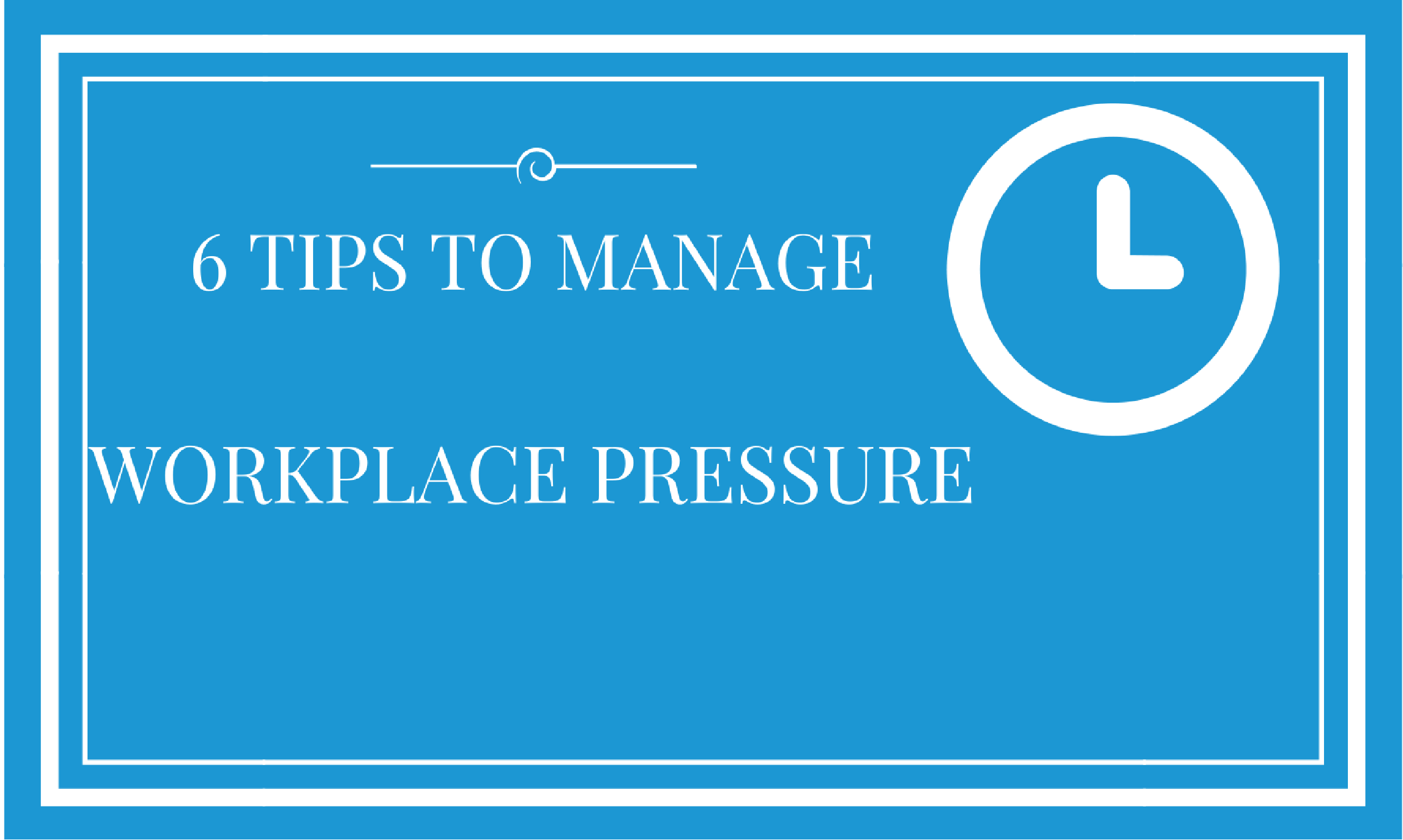 6 Tips To Manage Workplace Pressure