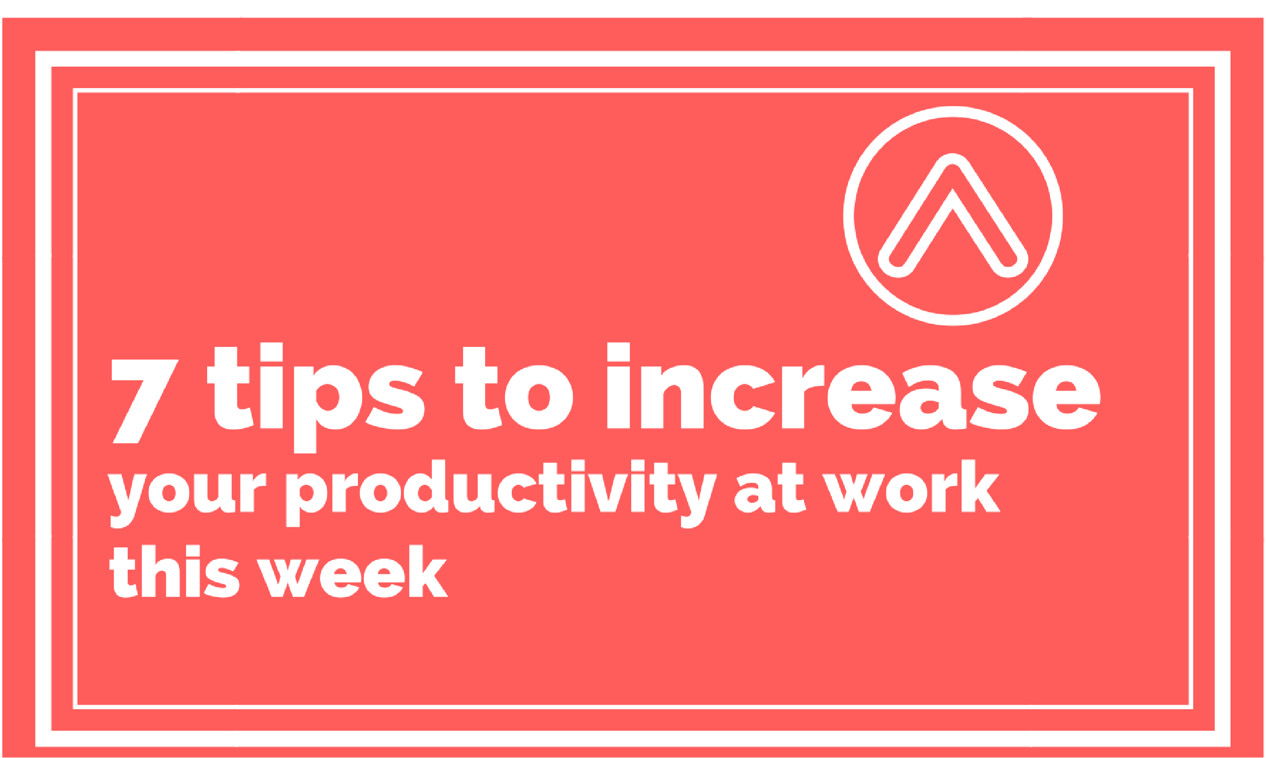 7 Tips To Increase Your Productivity At Work This Week