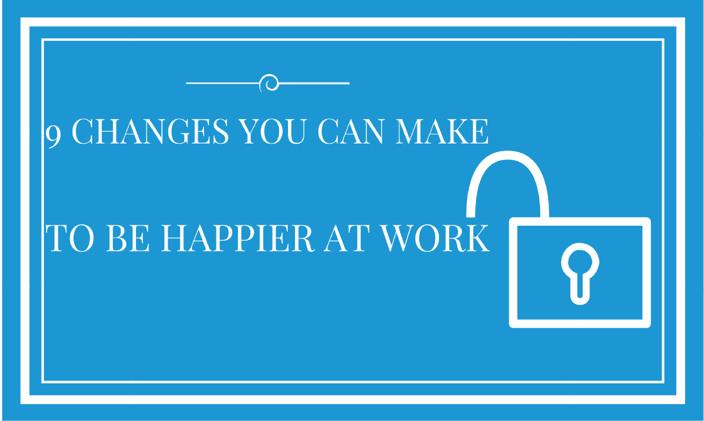 9 Changes You Can Make To Be Happier At Work