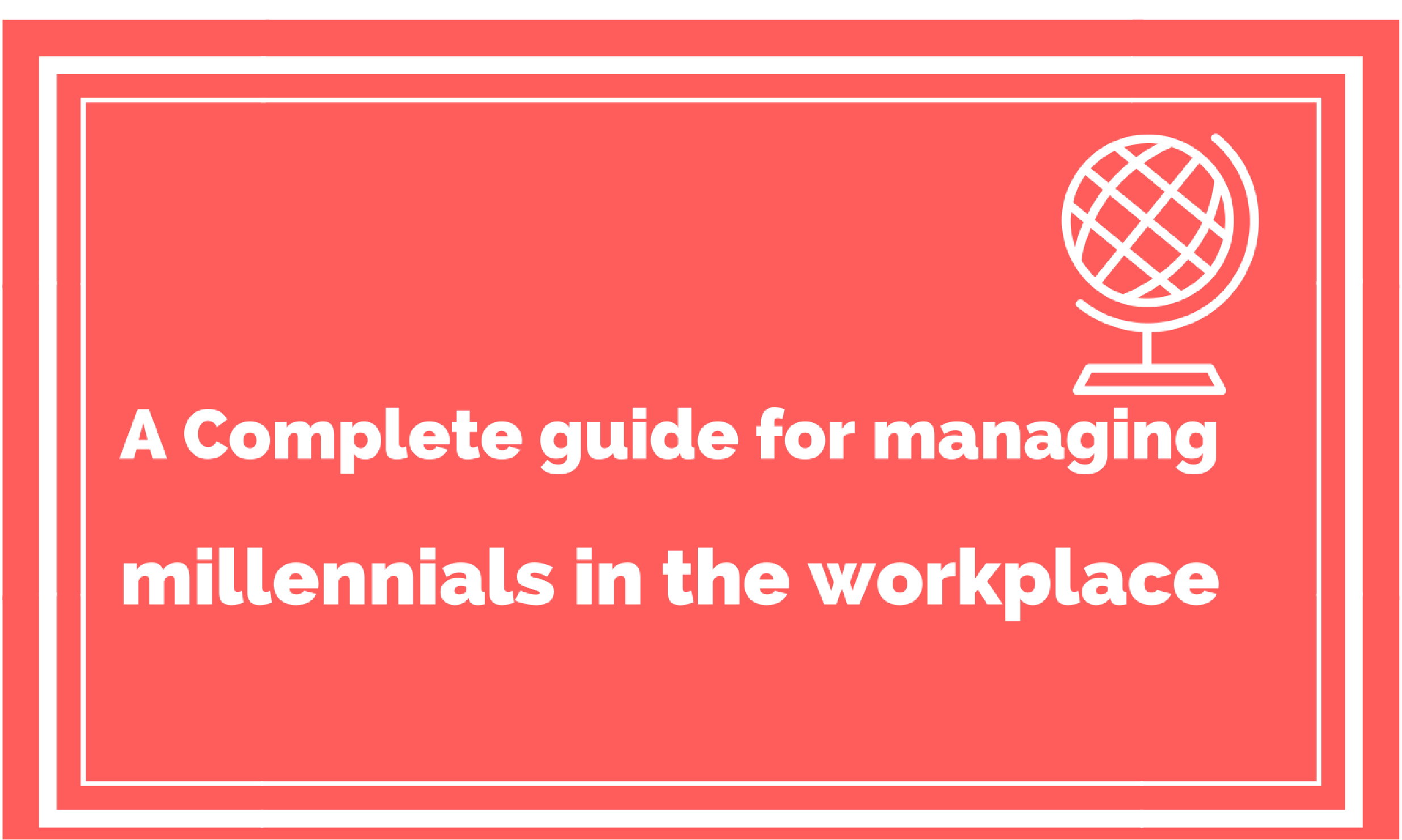 A Complete Guide to Managing Millennials in the Workplace