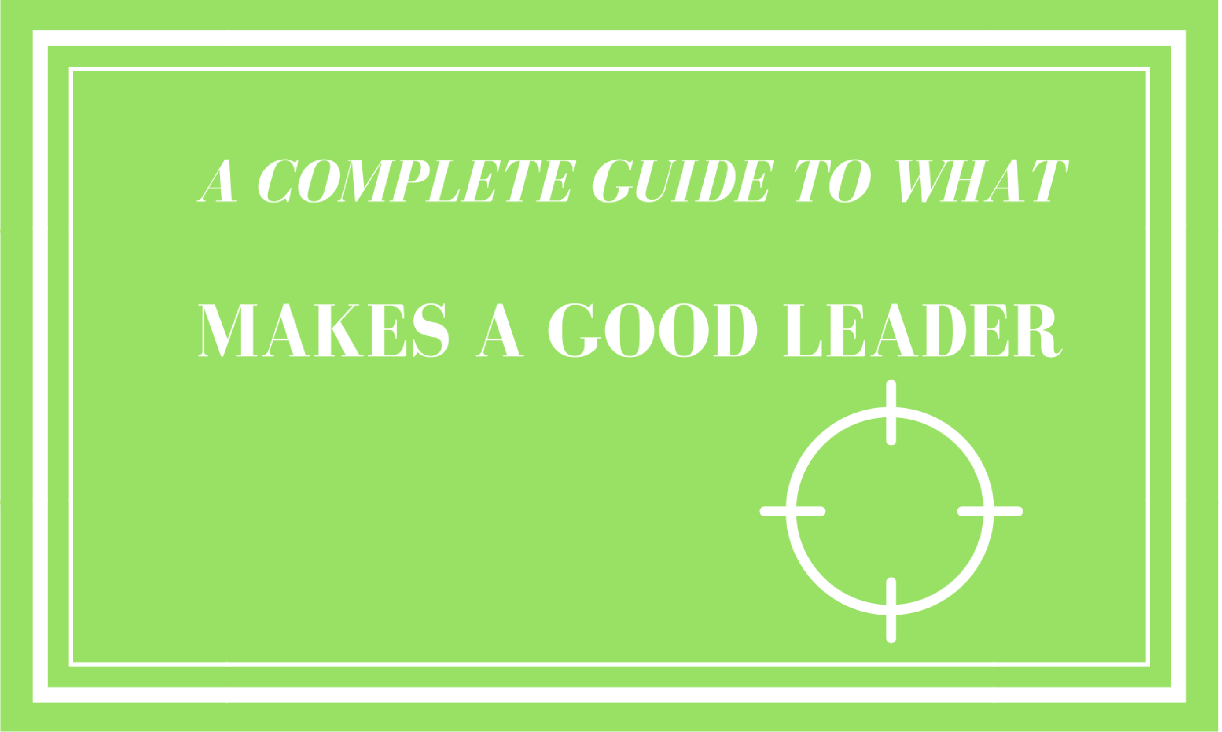 A Complete Guide to What Makes a Good Leader