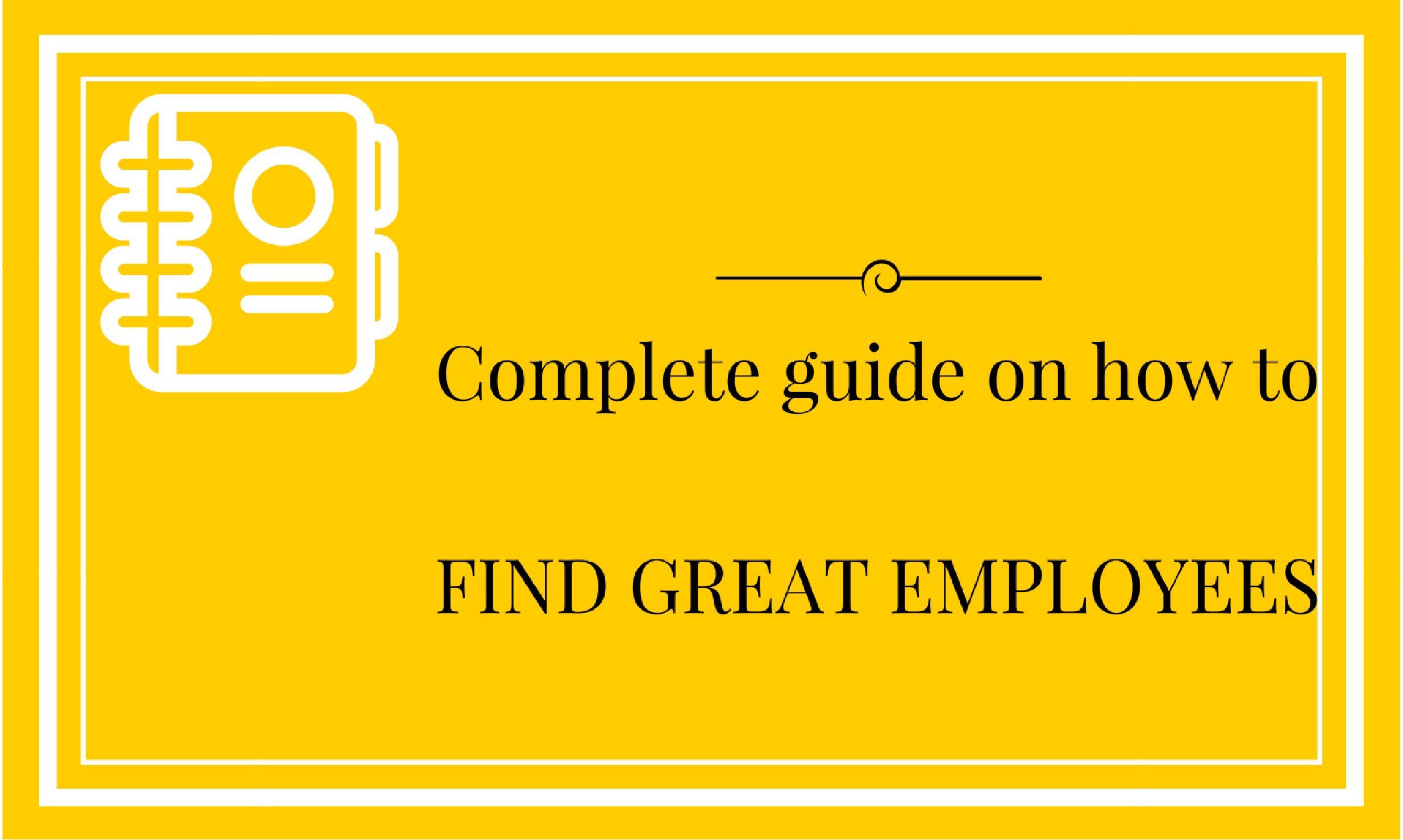 Complete Guide On How To Find Great Employees