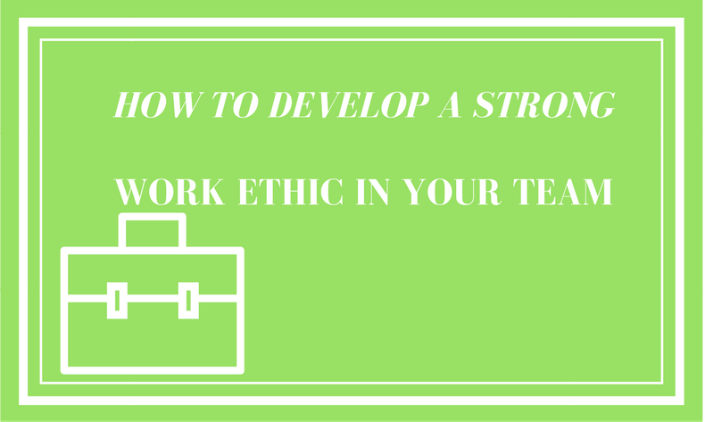 How To Develop A Strong Work Ethic In Your Team