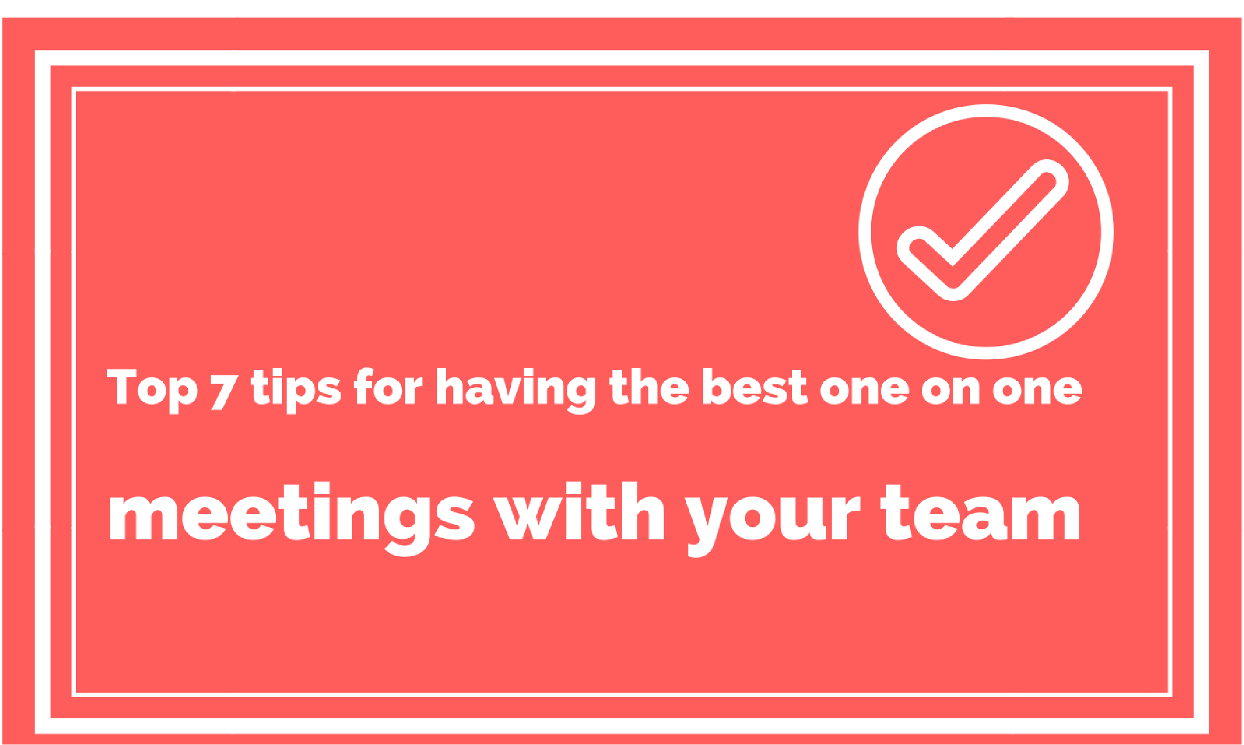 Top 7 Tips For Having The Best One On One Meetings With Your Team